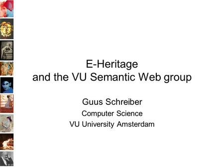 E-Heritage and the VU Semantic Web group Guus Schreiber Computer Science VU University Amsterdam.