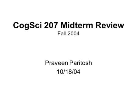 CogSci 207 Midterm Review Fall 2004 Praveen Paritosh 10/18/04.