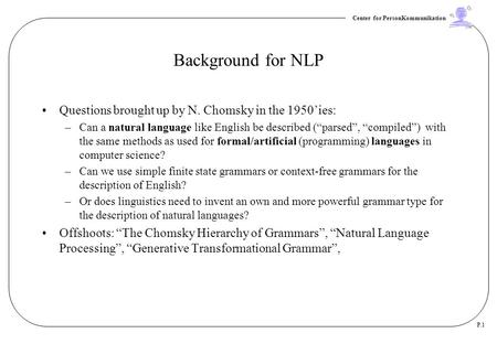 Center for PersonKommunikation P.1 Background for NLP Questions brought up by N. Chomsky in the 1950'ies: –Can a natural language like English be described.