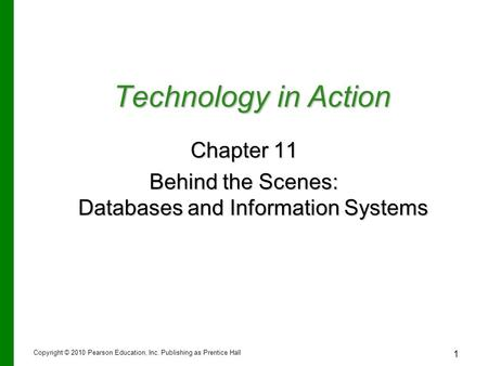 1 Technology in Action Chapter 11 Behind the Scenes: Databases and Information Systems Copyright © 2010 Pearson Education, Inc. Publishing as Prentice.