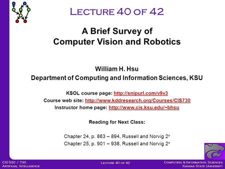 Computing & Information Sciences Kansas State University Lecture 40 of 42 CIS 530 / 730 Artificial Intelligence Lecture 40 of 42 A Brief Survey of Computer.