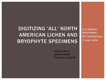 2.3 million specimens, 65 institutions, 1 year later DIGITIZING 'ALL' NORTH AMERICAN LICHEN AND BRYOPHYTE SPECIMENS Corinna Gries Edward Gilbert Thomas.