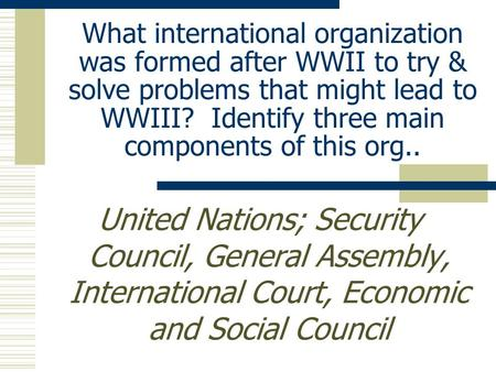 What international organization was formed after WWII to try & solve problems that might lead to WWIII? Identify three main components of this org.. United.