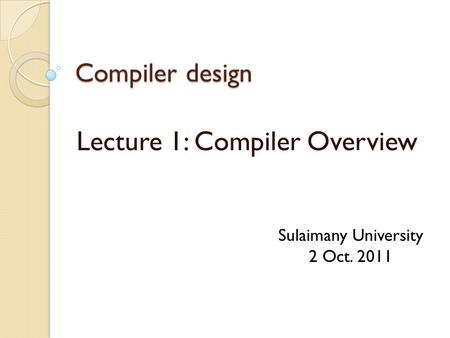 Compiler design Lecture 1: Compiler Overview Sulaimany University 2 Oct. 2011.