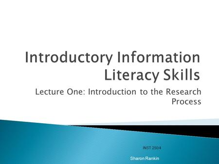 Lecture One: Introduction to the Research Process INST 250/4 Sharon Rankin.