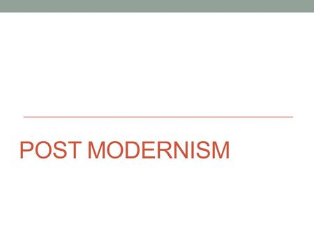 POST MODERNISM. A reaction to Modernism Experimenting with representations of reality Early part of 20 th century Value judgments (good/bad) Norms/Stereotypes.