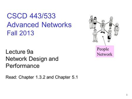 1 CSCD 443/533 Advanced Networks Fall 2013 Lecture 9a Network Design and Performance Read: Chapter 1.3.2 and Chapter 5.1 People Network.