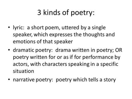 3 kinds of poetry: lyric: a short poem, uttered by a single speaker, which expresses the thoughts and emotions of that speaker dramatic poetry: drama written.
