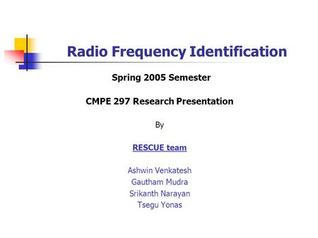 Radio Frequency Identification Spring 2005 Semester CMPE 297 Research Presentation By RESCUE team Ashwin Venkatesh Gautham Mudra Srikanth Narayan Tsegu.