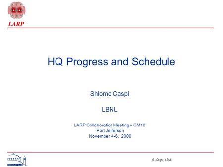 S. Caspi, LBNL HQ Progress and Schedule Shlomo Caspi LBNL LARP Collaboration Meeting – CM13 Port Jefferson November 4-6, 2009.