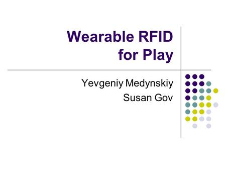 Wearable RFID for Play Yevgeniy Medynskiy Susan Gov.