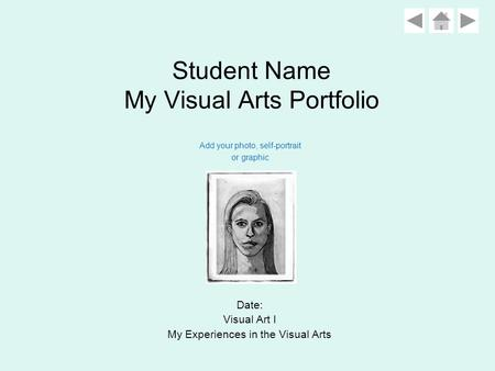 Student Name My Visual Arts Portfolio Date: Visual Art I My Experiences in the Visual Arts Add your photo, self-portrait or graphic.