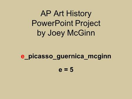 AP Art History PowerPoint Project by Joey McGinn e_picasso_guernica_mcginn e = 5.