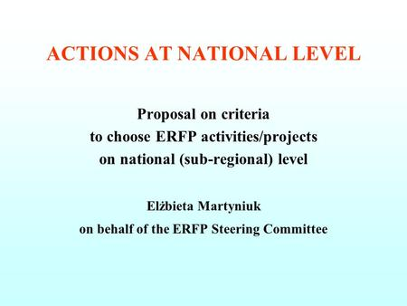 ACTIONS AT NATIONAL LEVEL Proposal on criteria to choose ERFP activities/projects on national (sub-regional) level Elżbieta Martyniuk on behalf of the.