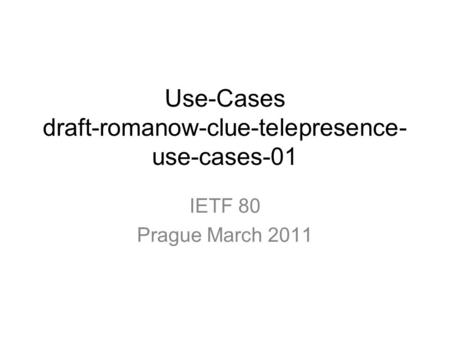 Use-Cases draft-romanow-clue-telepresence- use-cases-01 IETF 80 Prague March 2011.