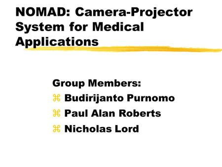 NOMAD: Camera-Projector System for Medical Applications Group Members: z Budirijanto Purnomo z Paul Alan Roberts z Nicholas Lord.