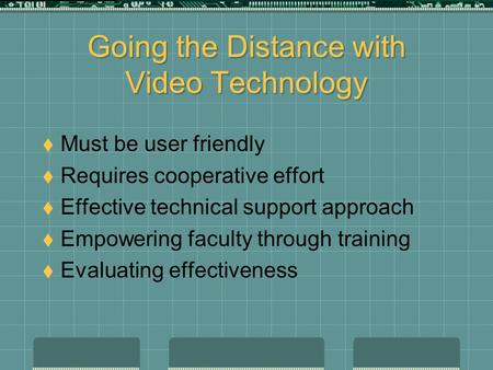 Going the Distance with Video Technology  Must be user friendly  Requires cooperative effort  Effective technical support approach  Empowering faculty.