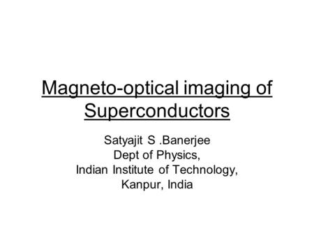 Magneto-optical imaging of Superconductors Satyajit S.Banerjee Dept of Physics, Indian Institute of Technology, Kanpur, India.
