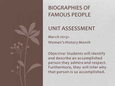 March 2013~ Women's History Month Objective: Students will identify and describe an accomplished person they admire and respect. Furthermore, they will.