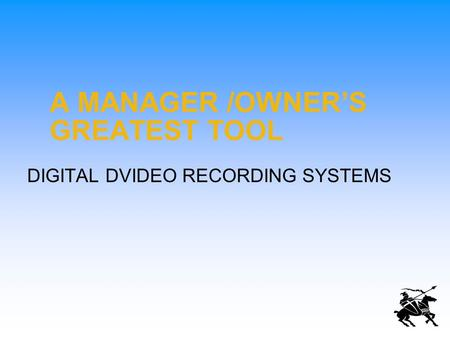 A MANAGER /OWNER'S GREATEST TOOL DIGITAL DVIDEO RECORDING SYSTEMS.