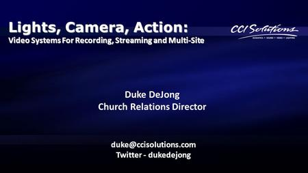Lights, Camera, Action: Video Systems For Recording, Streaming and Multi-Site Twitter - dukedejong Duke DeJong Church Relations Director.