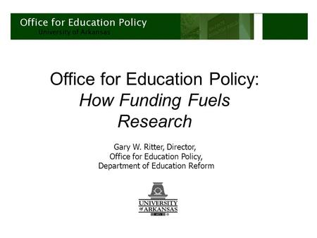 Office for Education Policy: How Funding Fuels Research Gary W. Ritter, Director, Office for Education Policy, Department of Education Reform.