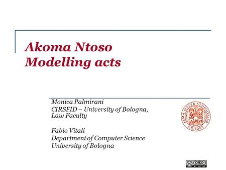 Akoma Ntoso Modelling acts Monica Palmirani CIRSFID – University of Bologna, Law Faculty Fabio Vitali Department of Computer Science University of Bologna.