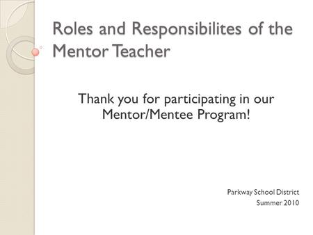 Roles and Responsibilites of the Mentor Teacher Thank you for participating in our Mentor/Mentee Program! Parkway School District Summer 2010.
