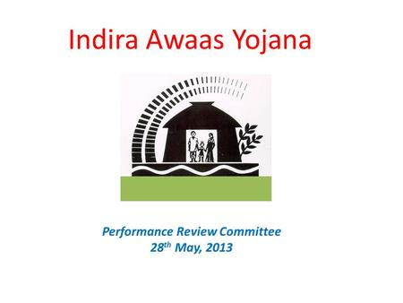 Indira Awaas Yojana Performance Review Committee 28 th May, 2013.