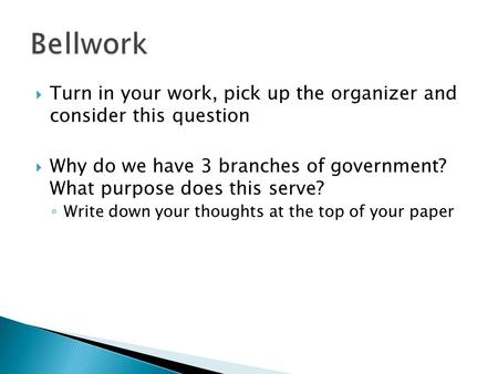  Turn in your work, pick up the organizer and consider this question  Why do we have 3 branches of government? What purpose does this serve? ◦ Write.