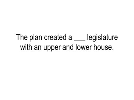 The plan created a ___ legislature with an upper and lower house.