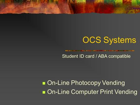 OCS Systems On-Line Photocopy Vending On-Line Computer Print Vending Student ID card / ABA compatible.