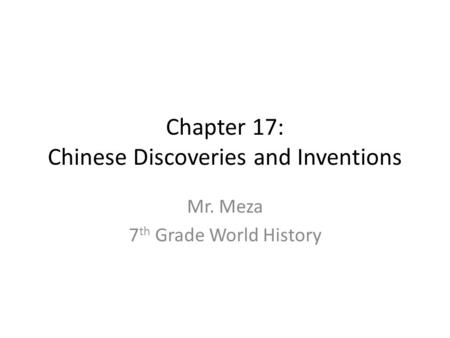 Chapter 17: Chinese Discoveries and Inventions Mr. Meza 7 th Grade World History.