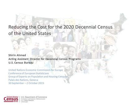 Shirin Ahmed Acting Assistant Director for Decennial Census Programs U.S. Census Bureau Reducing the Cost for the 2020 Decennial Census of the United States.