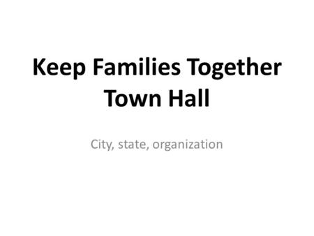 Keep Families Together Town Hall City, state, organization.