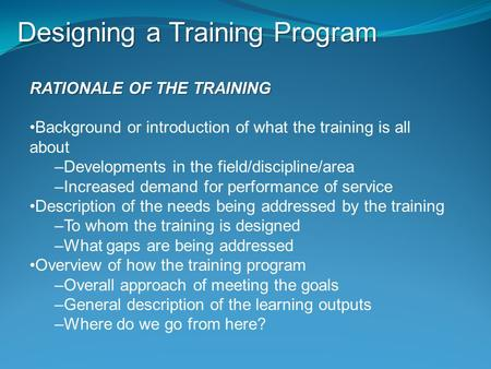 Designing a Training Program RATIONALE OF THE TRAINING Background or introduction of what the training is all about –Developments in the field/discipline/area.