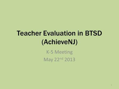 Teacher Evaluation in BTSD (AchieveNJ) K-5 Meeting May 22 nd 2013 1.