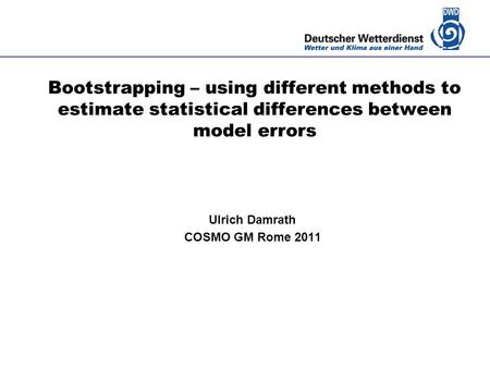 Deutscher Wetterdienst Bootstrapping – using different methods to estimate statistical differences between model errors Ulrich Damrath COSMO GM Rome 2011.