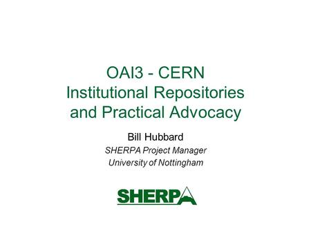 OAI3 - CERN Institutional Repositories and Practical Advocacy Bill Hubbard SHERPA Project Manager University of Nottingham.
