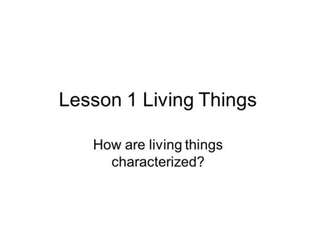 Lesson 1 Living Things How are living things characterized?