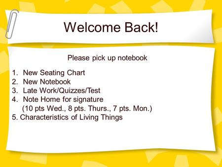 Welcome Back! 1.New Seating Chart 2.New Notebook 3.Late Work/Quizzes/Test 4.Note Home for signature (10 pts Wed., 8 pts. Thurs., 7 pts. Mon.) 5. Characteristics.