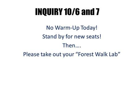"INQUIRY 10/6 and 7 No Warm-Up Today! Stand by for new seats! Then…. Please take out your ""Forest Walk Lab"""