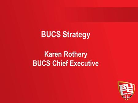 BUCS Strategy Karen Rothery BUCS Chief Executive.