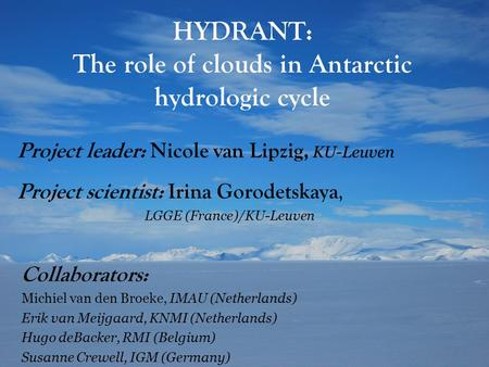 HYDRANT: The role of clouds in Antarctic hydrologic cycle Project scientist: Irina Gorodetskaya, LGGE (France)/KU-Leuven Project leader: Nicole van Lipzig,