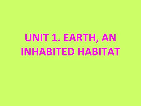UNIT 1. EARTH, AN INHABITED HABITAT. 1. WHAT DO ALL LIVING THINGS HAVE IN COMMON? 1.Are made up of one or more cells. 2.Are able to move. 3.Carry out.