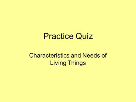 Practice Quiz Characteristics and Needs of Living Things.
