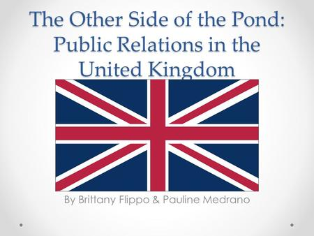 The Other Side of the Pond: Public Relations in the United Kingdom By Brittany Flippo & Pauline Medrano.