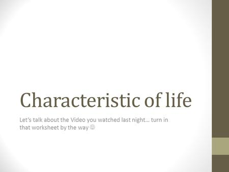 Characteristic of life Let's talk about the Video you watched last night… turn in that worksheet by the way.