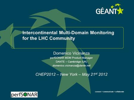 Connect communicate collaborate Intercontinental Multi-Domain Monitoring for the LHC Community Domenico Vicinanza perfSONAR MDM Product Manager DANTE –