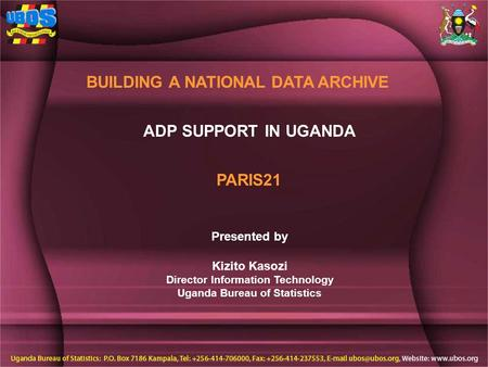 ADP SUPPORT IN UGANDA BUILDING A NATIONAL DATA ARCHIVE Presented by Kizito Kasozi Director Information Technology Uganda Bureau of Statistics PARIS21.